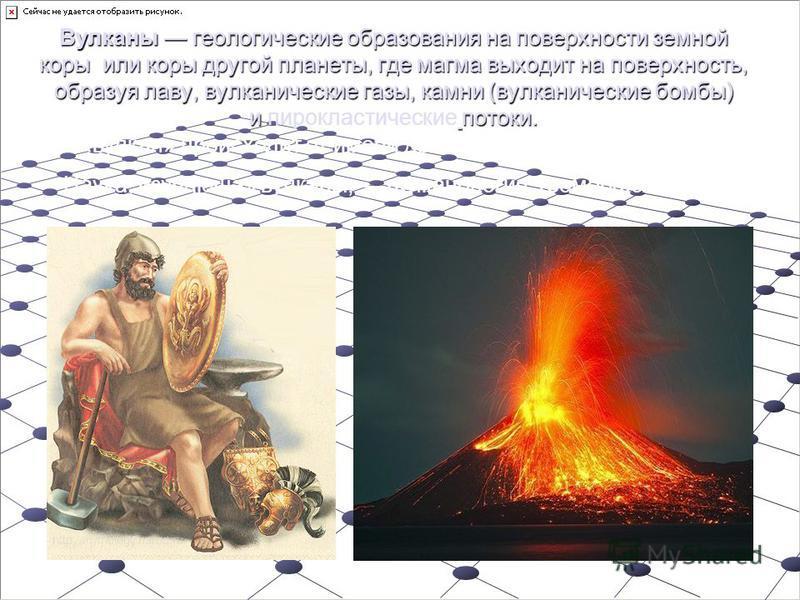 Вулканы геологические образования на поверхности земной коры или коры другой планеты, где магма выходит на поверхность, образуя лаву, вулканические газы, камни (вулканические бомбы) и потоки. Вулканы геологические образования на поверхности земной ко