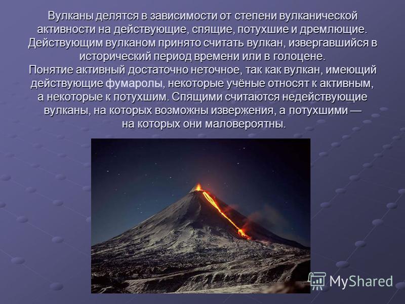 Вулканы делятся в зависимости от степени вулканической активности на действующие, спящие, потухшие и дремлющие. Действующим вулканом принято считать вулкан, извергавшийся в исторический период времени или в голоцене. Понятие активный достаточно неточ