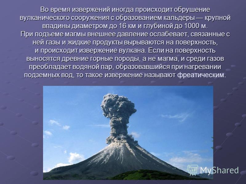 Во время извержений иногда происходит обрушение вулканического сооружения с образованием кальдеры крупной впадины диаметром до 16 км и глубиной до 1000 м. При подъеме магмы внешнее давление ослабевает, связанные с ней газы и жидкие продукты вырываютс