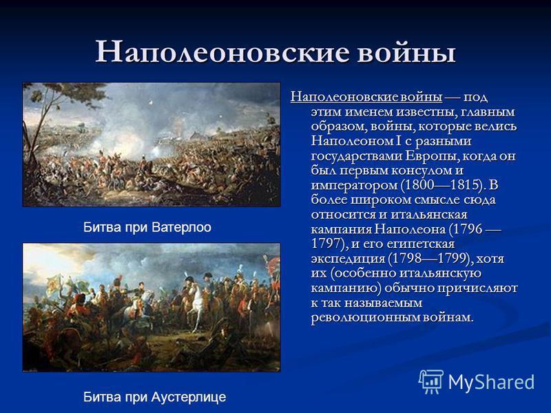 Наполеоновские войны Наполеоновские войны под этим именем известны, главным образом, войны, которые велись Наполеоном I с разными государствами Европы, когда он был первым консулом и императором (18001815). В более широком смысле сюда относится и ита