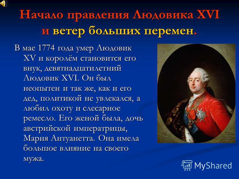 Начало правления Людовика XVI и ветер больших перемен. В мае 1774 года умер Людовик XV и королём становится его внук, девятнадцатилетний Людовик XVI. Он был неопытен и так же, как и его дед, политикой не увлекался, а любил охоту и слесарное ремесло.