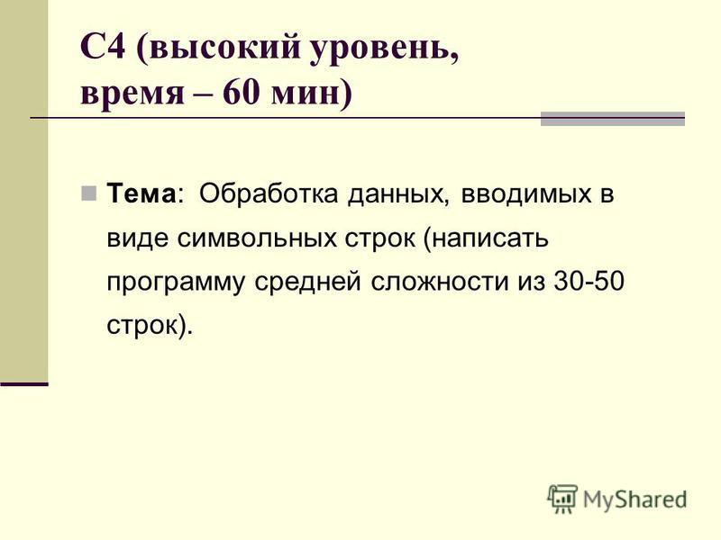 C4 (высокий уровень, время – 60 мин) Тема: Обработка данных, вводимых в виде символьных строк (написать программу средней сложности из 30-50 строк).