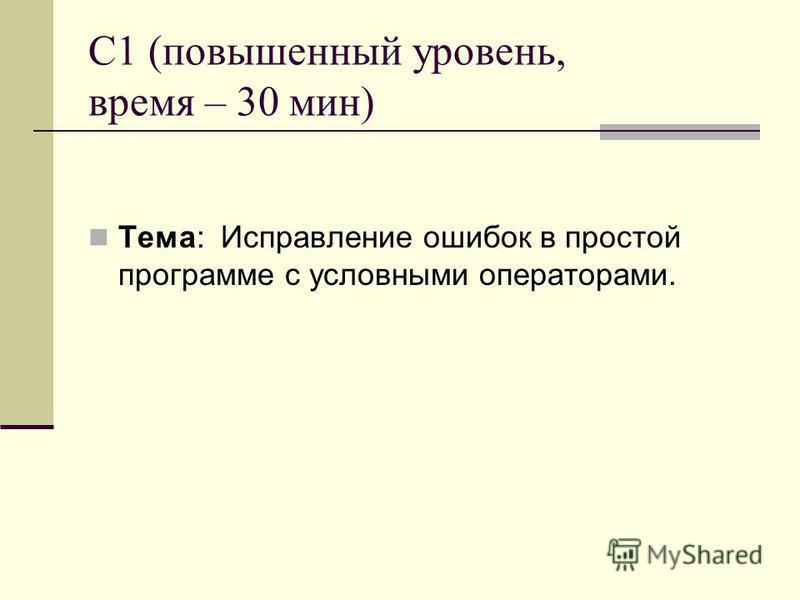 C1 (повышенный уровень, время – 30 мин) Тема: Исправление ошибок в простой программе с условными операторами.