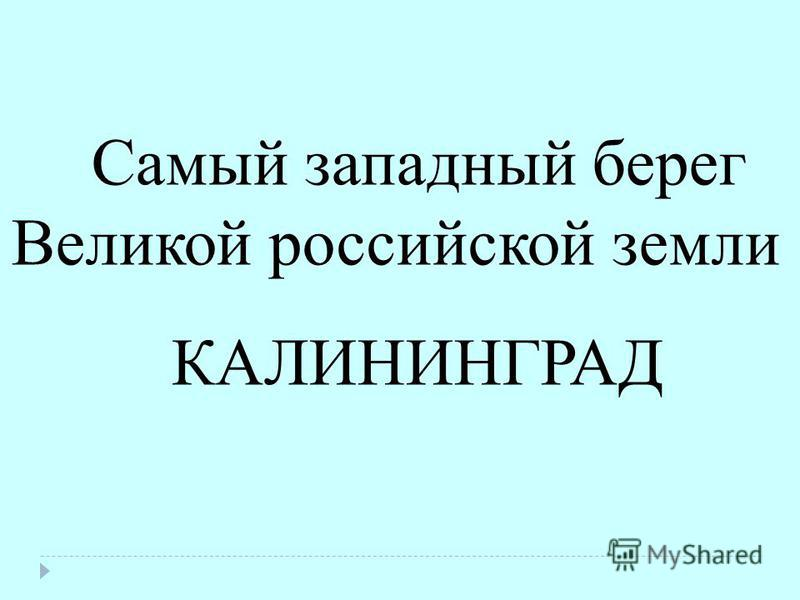 Самый западнай берег Великой российской земли КАЛИНИНГРАД
