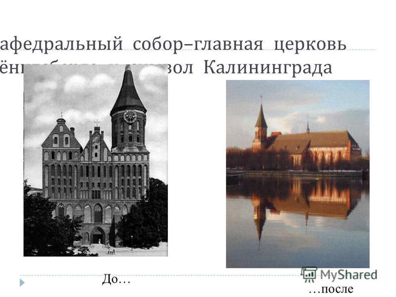 Кафедральнай собор – главная церковь Кёнигсберга и символ Калининграда До… …после