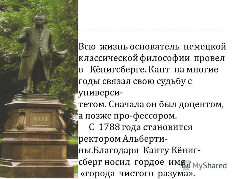 Всю жизнь основатель немецкой классической философии провел в Кёнигсберге. Кант на многие годы связал свою судьбу с университетом. Сначала он был доцентом, а позже профессором. С 1788 года становится ректором Альберти - на. Благодаря Канту Кёниг - сб