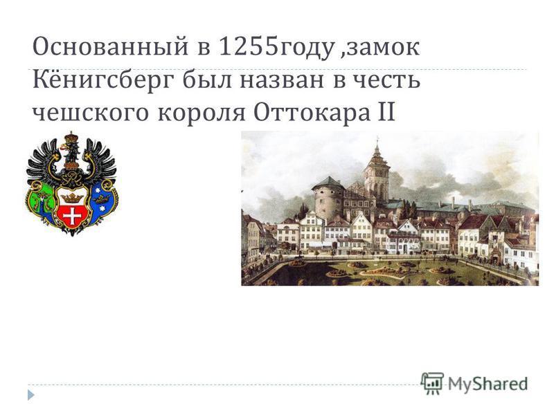 Основаннай в 1255 году, замок Кёнигсберг был назван в честь чешского короля Оттокара II
