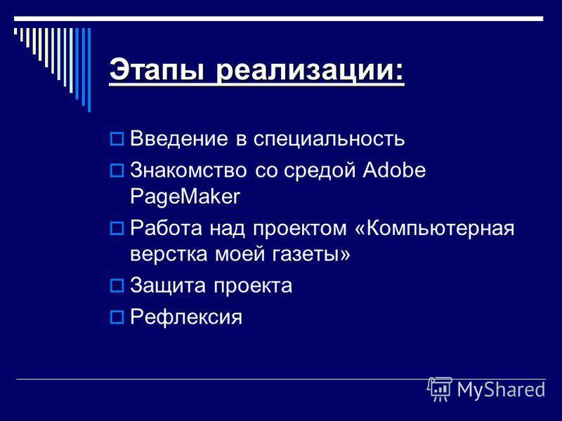 Этапы реализации: Введение в специальность Знакомство со средой Adobe PageMaker Работа над проектом «Компьютерная верстка моей газеты» Защита проекта Рефлексия