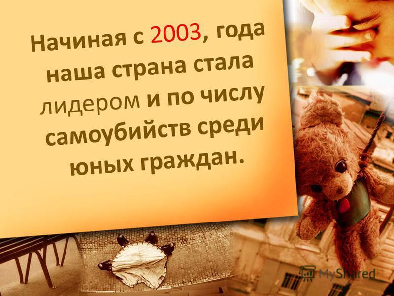 Начиная с 2003, года наша страна стала лидером и по числу самоубийств среди юных граждан.