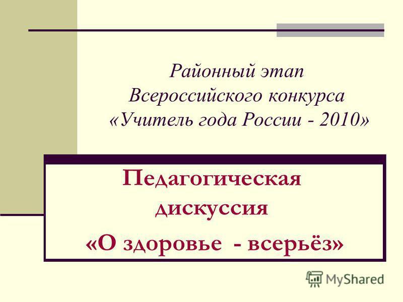 Районный этап Всероссийского конкурса «Учитель года России - 2010» Педагогическая дискуссия «О здоровье - всерьёз»