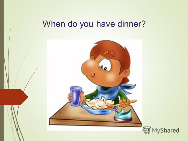 When do you have dinner?