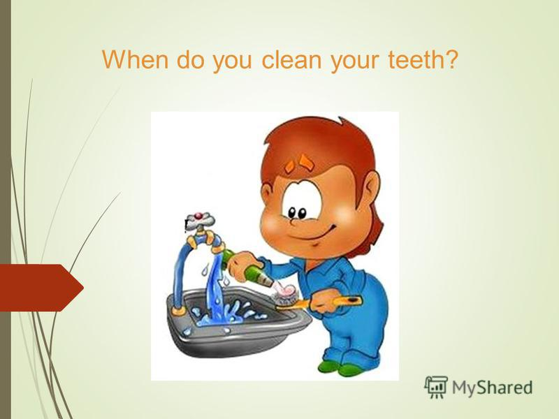 When do you clean your teeth?