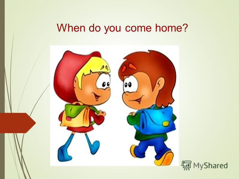When do you come home?