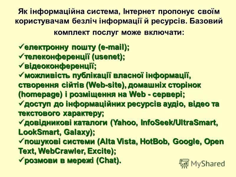 Як інформаційна система, Інтернет пропонує своїм користувачам безліч інформації й ресурсів. Базовий комплект послуг може включати: електронну пошту (e-mail); електронну пошту (e-mail); телеконференції (usenet); телеконференції (usenet); відеоконферен