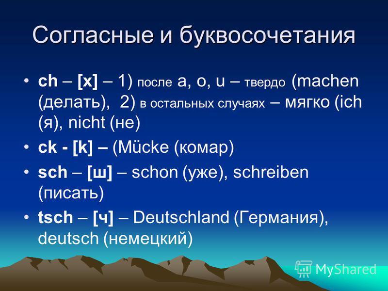 Согласные и буквосочетания ch – [х] – 1) после a, o, u – твердо (machen (делать), 2) в остальных случаях – мягко (ich (я), nicht (не) ck - [k] – (Mücke (комар) sch – [ш] – schon (уже), schreiben (писать) tsch – [ч] – Deutschland (Германия), deutsch (