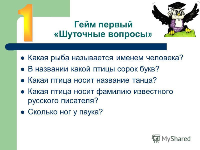 Гейм первый «Шуточные вопросы» Какая рыба называется именем человека? В названии какой птицы сорок букв? Какая птица носит название танца? Какая птица носит фамилию известного русского писателя? Сколько ног у паука?