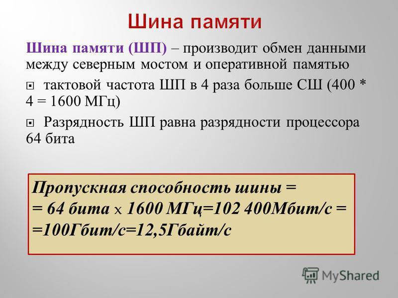 Шина памяти ( ШП ) – производит обмен данными между северным мостом и оперативной памятью тактовой частота ШП в 4 раза больше СШ (400 * 4 = 1600 МГц ) Разрядность ШП равна разрядности процессора 64 бита Пропускная способность шины = = 64 бита x 1600