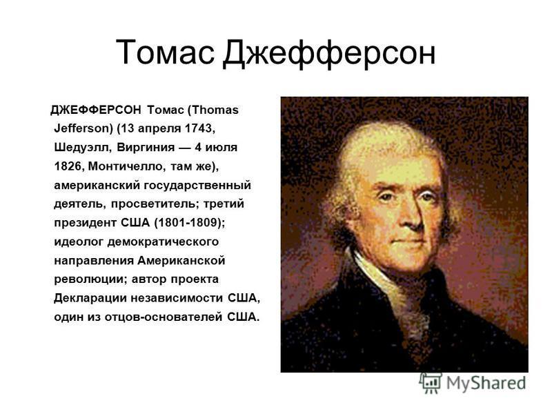 Томас Джефферсон ДЖЕФФЕРСОН Томас (Thomas Jefferson) (13 апреля 1743, Шедуэлл, Виргиния 4 июля 1826, Монтичелло, там же), американский государственный деятель, просветитель; третий президент США (1801-1809); идеолог демократического направления Амери
