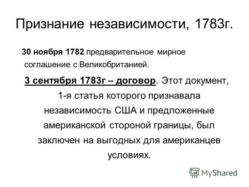 Признание независимости, 1783 г. 30 ноября 1782 предварительное мирное соглашение с Великобританией. 3 сентября 1783 г – договор. Этот документ, 1-я статья которого признавала независимость США и предложенные американской стороной границы, был заключ