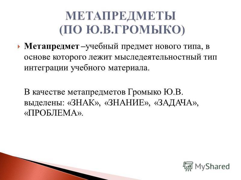 Метапредмет –учебный предмет нового типа, в основе которого лежит мыследеятельностный тип интеграции учебного материала. В качестве мета предметов Громыко Ю.В. выделены: «ЗНАК», «ЗНАНИЕ», «ЗАДАЧА», «ПРОБЛЕМА».