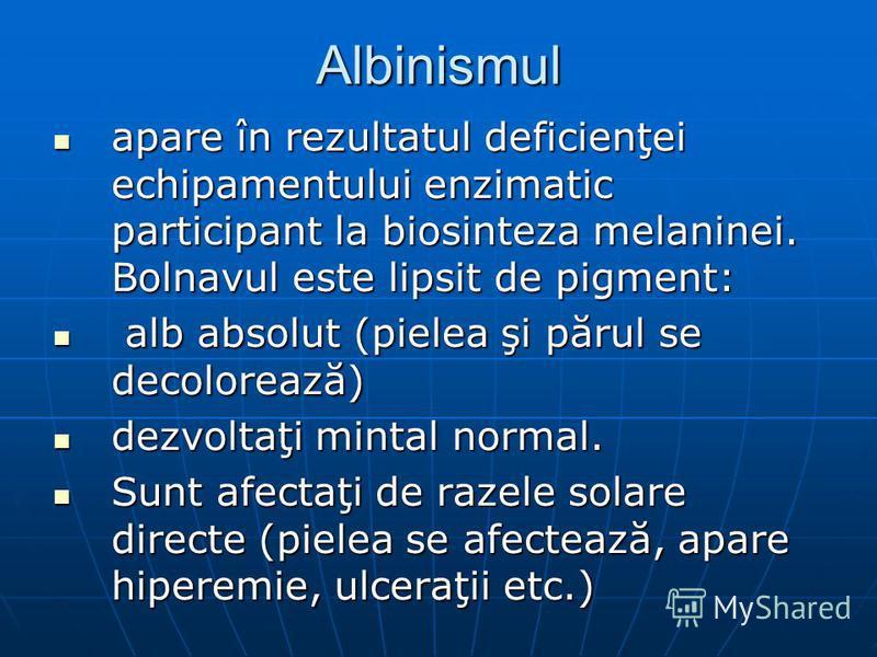 Albinismul apare în rezultatul deficienţei echipamentului enzimatic participant la biosinteza melaninei. Bolnavul este lipsit de pigment: apare în rezultatul deficienţei echipamentului enzimatic participant la biosinteza melaninei. Bolnavul este lips