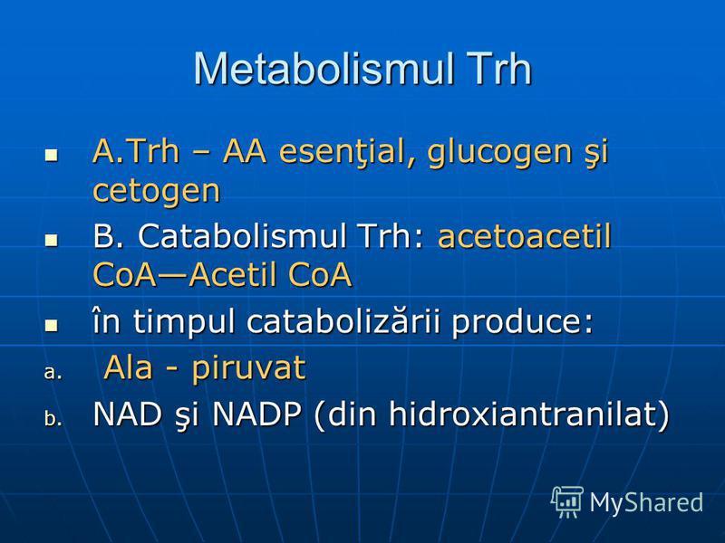 Metabolismul Trh A.Trh – AA esenţial, glucogen şi cetogen A.Trh – AA esenţial, glucogen şi cetogen B. Catabolismul Trh: acetoacetil CoAAcetil CoA B. Catabolismul Trh: acetoacetil CoAAcetil CoA în timpul catabolizării produce: în timpul catabolizării