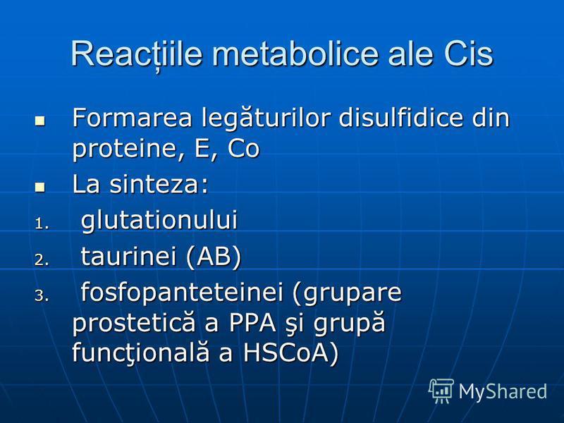Reacţiile metabolice ale Cis Formarea legăturilor disulfidice din proteine, E, Co Formarea legăturilor disulfidice din proteine, E, Co La sinteza: La sinteza: 1. glutationului 2. taurinei (AB) 3. fosfopanteteinei (grupare prostetică a PPA şi grupă fu