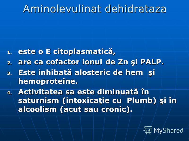 Aminolevulinat dehidrataza 1. este o E citoplasmatică, 2. are ca cofactor ionul de Zn şi PALP. 3. Este inhibată alosteric de hem şi hemoproteine. 4. Activitatea sa este diminuată în saturnism (intoxicaţie cu Plumb) şi în alcoolism (acut sau cronic).