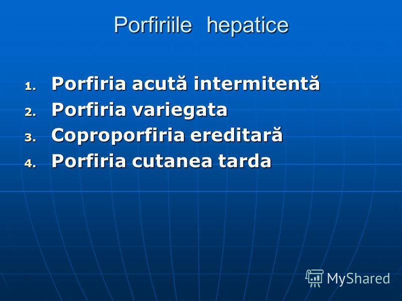 Porfiriile hepatice 1. Porfiria acută intermitentă 2. Porfiria variegata 3. Coproporfiria ereditară 4. Porfiria cutanea tarda
