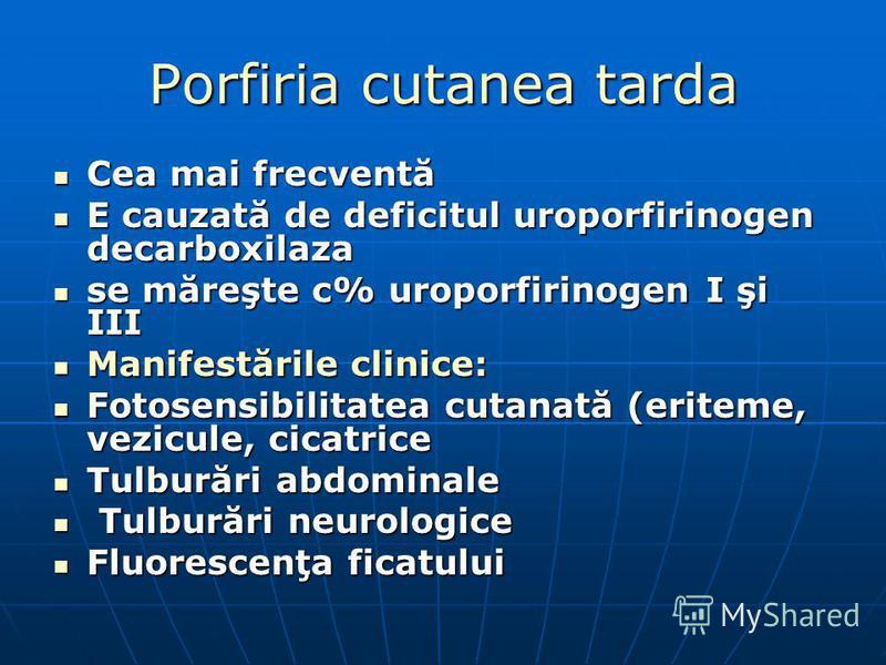 Porfiria cutanea tarda Cea mai frecventă Cea mai frecventă E cauzată de deficitul uroporfirinogen decarboxilaza E cauzată de deficitul uroporfirinogen decarboxilaza se măreşte c% uroporfirinogen I şi III se măreşte c% uroporfirinogen I şi III Manifes