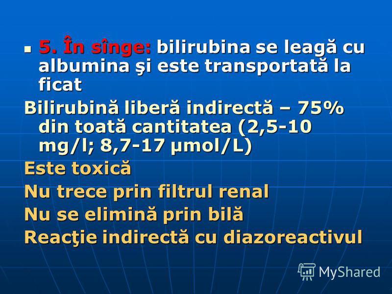 5. În sînge: bilirubina se leagă cu albumina şi este transportată la ficat 5. În sînge: bilirubina se leagă cu albumina şi este transportată la ficat Bilirubină liberă indirectă – 75% din toată cantitatea (2,5-10 mg/l; 8,7-17 µmol/L) Este toxică Nu t