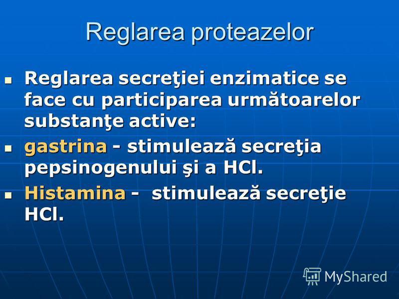 Reglarea proteazelor Reglarea secreţiei enzimatice se face cu participarea următoarelor substanţe active: Reglarea secreţiei enzimatice se face cu participarea următoarelor substanţe active: gastrina - stimulează secreţia pepsinogenului şi a HCl. gas