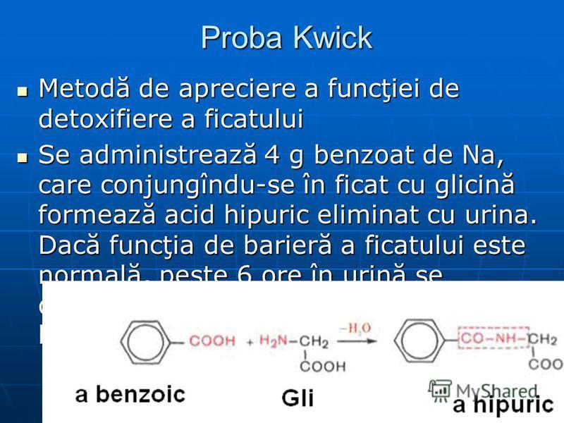 Proba Kwick Proba Kwick Metodă de apreciere a funcţiei de detoxifiere a ficatului Metodă de apreciere a funcţiei de detoxifiere a ficatului Se administrează 4 g benzoat de Na, care conjungîndu-se în ficat cu glicină formează acid hipuric eliminat cu