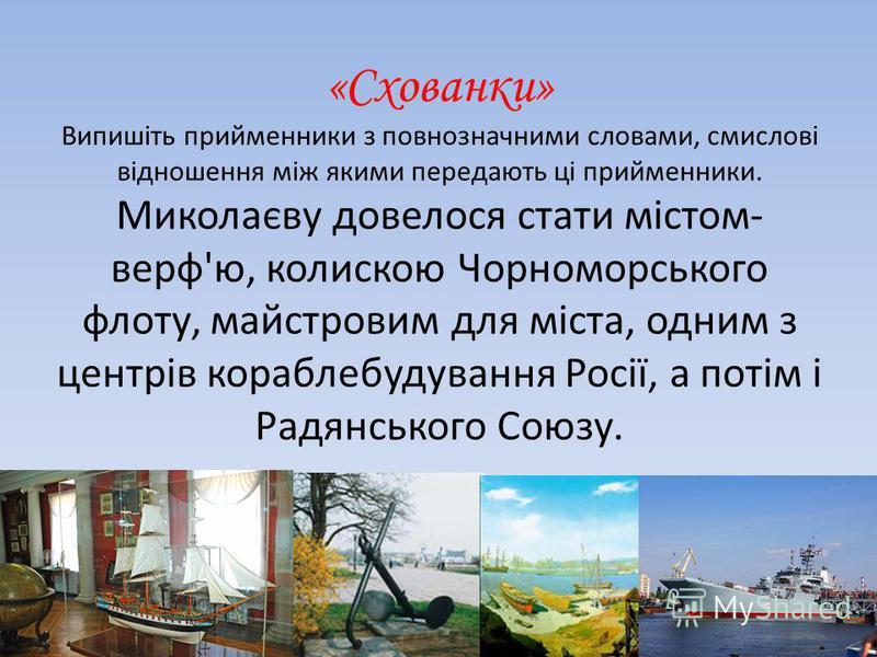 «Схованки» Випишіть прийменники з повнозначними словами, смислові відношення між якими передають ці прийменники. Миколаєву довелося стати містом- верф'ю, колискою Чорноморського флоту, майстровим для міста, одним з центрів кораблебудування Росії, а п