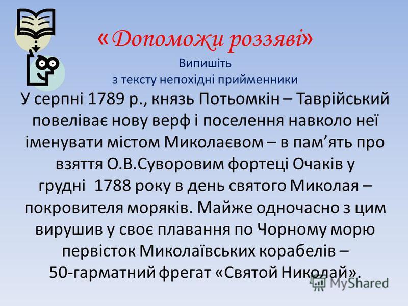 « Допоможи роззяві » Випишіть з тексту непохідні прийменники У серпні 1789 р., князь Потьомкін – Таврійський повеліває нову верф і поселення навколо неї іменувати містом Миколаєвом – в память про взяття О.В.Суворовим фортеці Очаків у грудні 1788 року