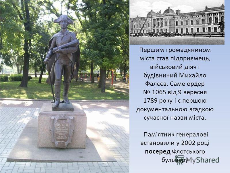 Першим громадянином міста став підприємець, військовий діяч і будівничий Михайло Фалєєв. Саме ордер 1065 від 9 вересня 1789 року і є першою документальною згадкою сучасної назви міста. Памятник генералові встановили у 2002 році посеред Флотського бул