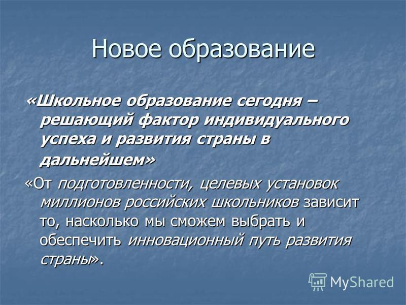 Новое образование «Школьное образование сегодня – решающий фактор индивидуального успеха и развития страны в дальнейшем» «От подготовленности, целевых установок миллионов российских школьников зависит то, насколько мы сможем выбрать и обеспечить инно