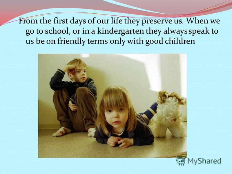 From the first days of our life they preserve us. When we go to school, or in a kindergarten they always speak to us be on friendly terms only with good children