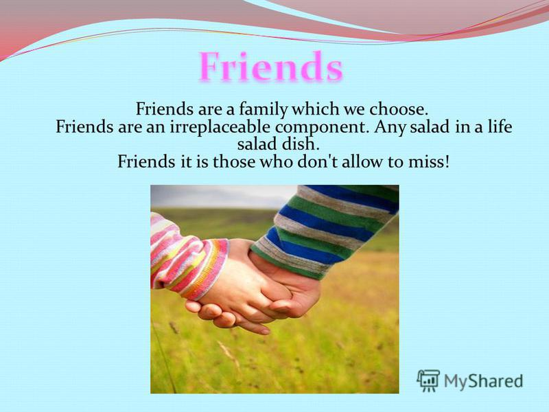 Friends are a family which we choose. Friends are an irreplaceable component. Any salad in a life salad dish. Friends it is those who don't allow to miss!