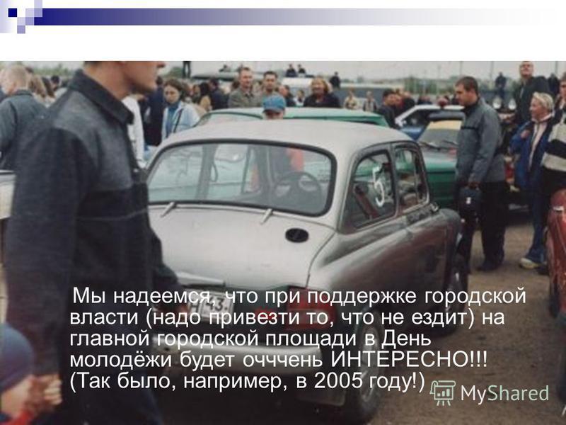 Мы надеемся, что при поддержке городской власти (надо привезти то, что не ездит) на главной городской площади в День молодёжи будет очень ИНТЕРЕСНО!!! (Так было, например, в 2005 году!)