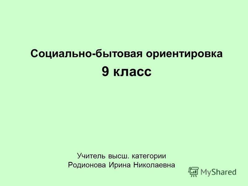 Учитель высш. категории Родионова Ирина Николаевна Социально-бытовая ориентировка 9 класс