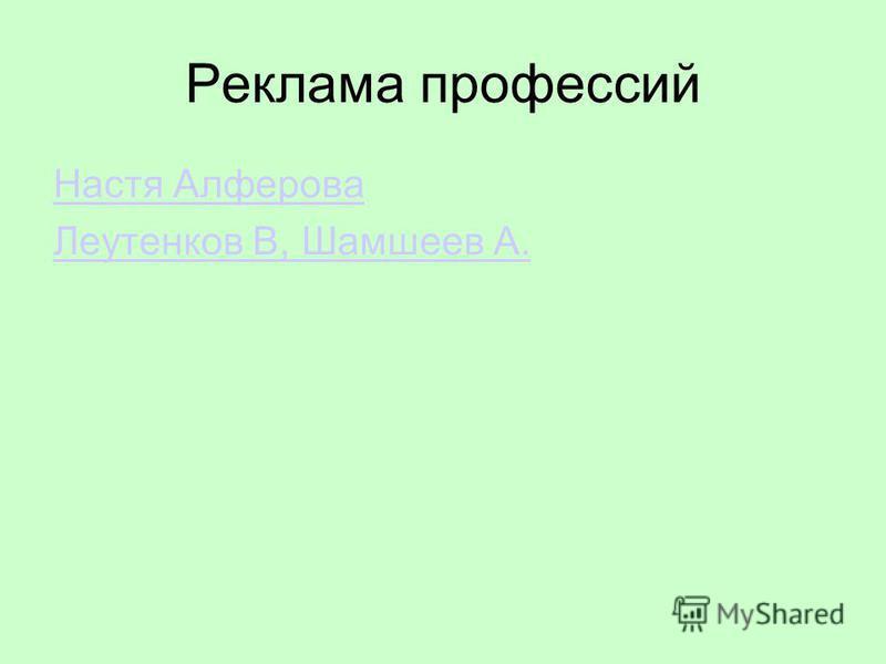 Реклама профессий Настя Алферова Леутенков В, Шамшеев А.