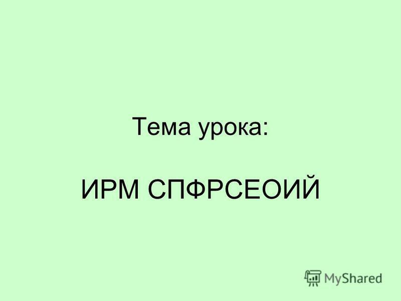 Тема урока: ИРМ СПФРСЕОИЙ