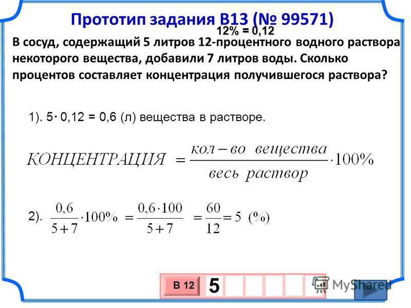 В сосуд, содержащий 5 литров 12-процентного водного раствора некоторого вещества, добавили 7 литров воды. Сколько процентов составляет концентрация получившегося раствора? 1). 5 0,12 = 0,6 (л) вещества в растворе. 2). 3 х 1 0 х В 12 5 12% = 0,12 Прот