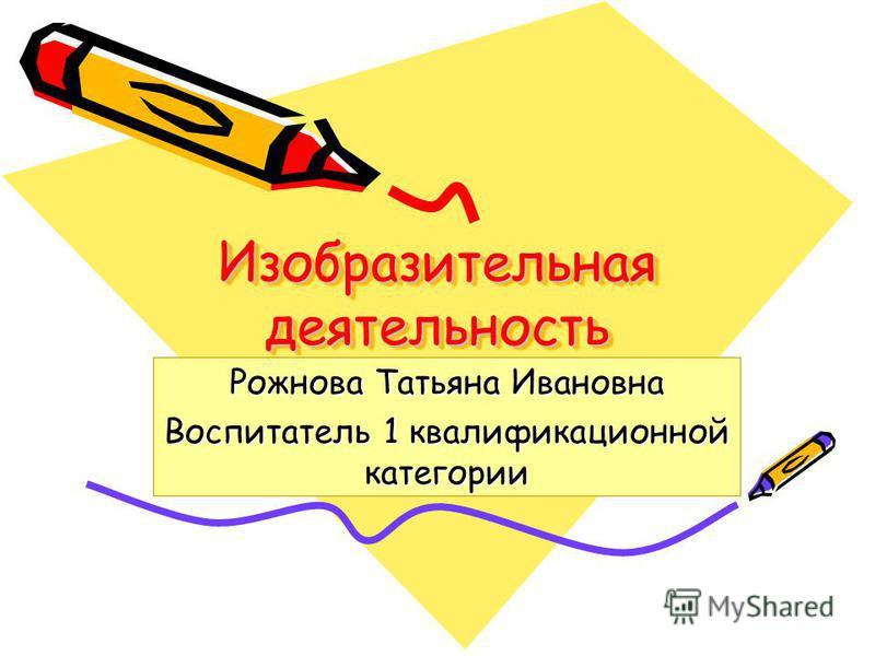 Изобразительная деятельность Рожнова Татьяна Ивановна Воспитатель 1 квалификационной категории