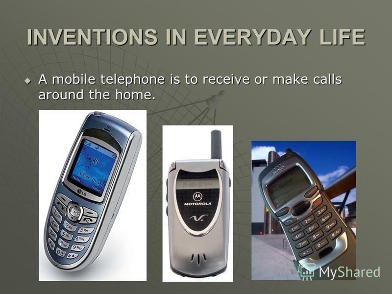 INVENTIONS IN EVERYDAY LIFE A mobile telephone is to receive or make calls around the home. A mobile telephone is to receive or make calls around the home.