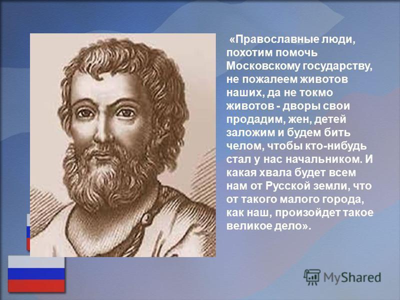 «Православные люди, похотим помочь Московскому государству, не пожалеем животов наших, да не токмо животов - дворы свои продадим, жен, детей заложим и будем бить челом, чтобы кто-нибудь стал у нас начальником. И какая хвала будет всем нам от Русской