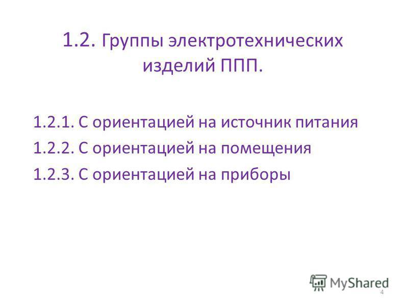 1.2. Группы электротехнических изделий ППП. 1.2.1. С ориентацией на источник питания 1.2.2. С ориентацией на помещения 1.2.3. С ориентацией на приборы 4