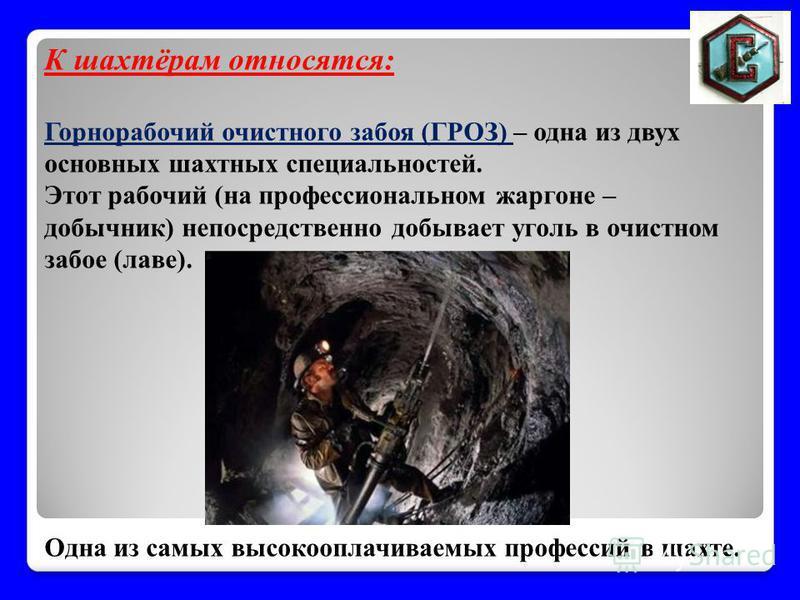 К шахтёрам относятся: Горнорабочий очистного забоя (ГРОЗ) – одна из двух основных шахтных специальностей. Этот рабочий (на профессиональном жаргоне – добычник) непосредственно добывает уголь в очистном забое (лаве). Одна из самых высокооплачиваемых п