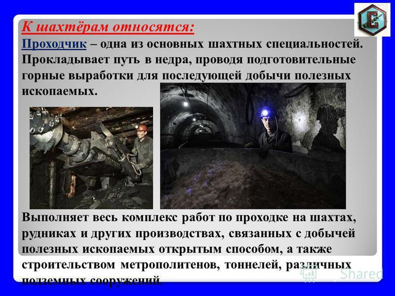 К шахтёрам относятся: Проходчик – одна из основных шахтных специальностей. Прокладывает путь в недра, проводя подготовительные горные выработки для последующей добычи полезных ископаемых. Выполняет весь комплекс работ по проходке на шахтах, рудниках
